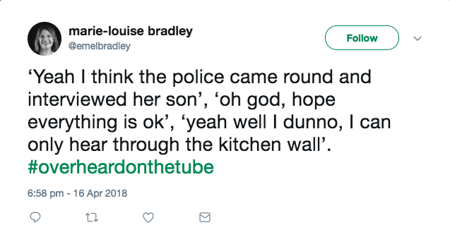 'Yeah I think the police came round and interviewed her son', 'oh god, hope everything is ok', 'yeah well I dunno, I can only hear through the kitchen wall'. #OverheardOnTheTube