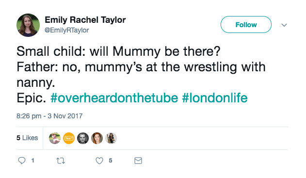 Small child: will Mummy be there? Father: no, mummy's at the wresting with nanny. Epic. #OverheardOnTheTube #LondonLife